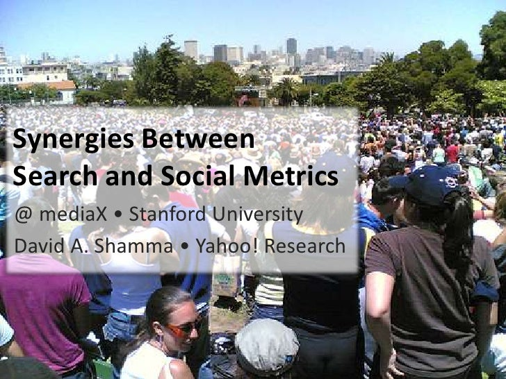 Synergies BetweenSearch and Social Metrics<br />@ mediaX • Stanford University<br />David A. Shamma • Yahoo! Research<br />