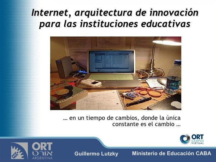 Internet, arquitectura de innovación para las instituciones educativas …  en un tiempo de cambios, donde la única constant...