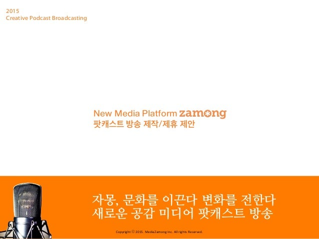 Copyright	   ⓒ	   2015.	   MediaZamong	   Inc.	   All	   rights	   Reserved. 2015 Creative Podcast Broadcasting 자몽, 문화를 이끈...