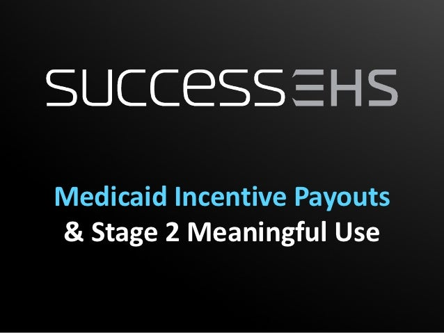 Medicaid Incentive Payouts& Stage 2 Meaningful Use