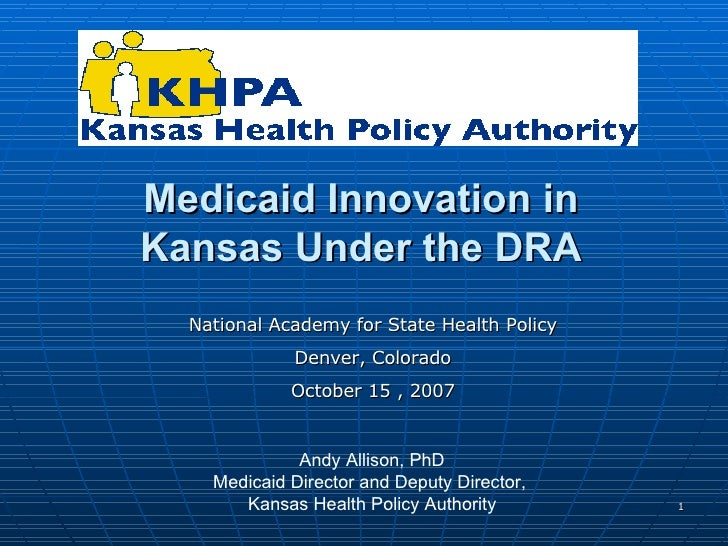 Medicaid Innovation in Kansas Under the DRA Andy Allison, PhD Medicaid Director and Deputy Director,  Kansas Health Policy...