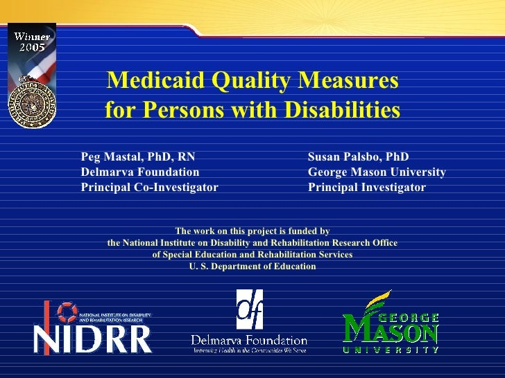 Medicaid Quality Measures for Persons with Disabilities Peg Mastal, PhD, RN Susan Palsbo, PhD Delmarva Foundation George M...