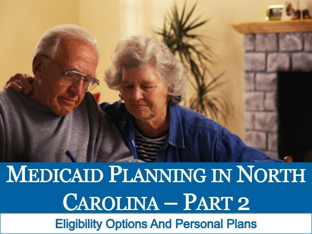 . .74 V' I '?   MEDICAID PEANNING IN NOR'I'H CAROLINA — PART 2     Eligibility Options And Personal Plans