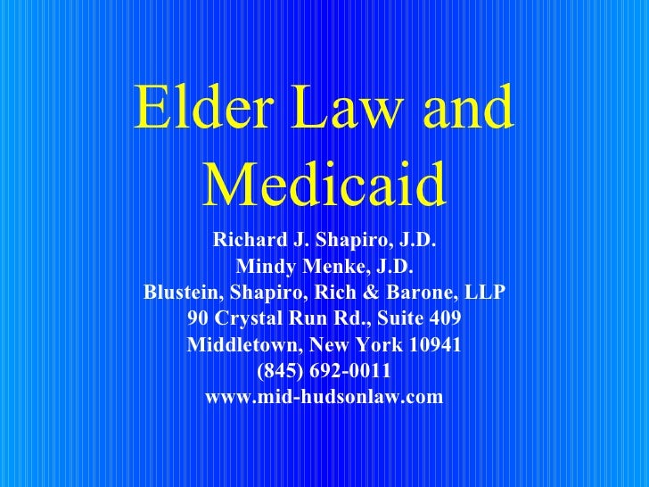 Elder Law and Medicaid Richard J. Shapiro, J.D. Mindy Menke, J.D. Blustein, Shapiro, Rich & Barone, LLP 90 Crystal Run Rd....