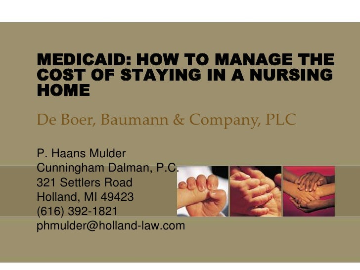 MEDICAID: HOW TO MANAGE THE COST OF STAYING IN A NURSING HOME<br />De Boer, Baumann & Company, PLC<br />P. Haans Mulder<br...