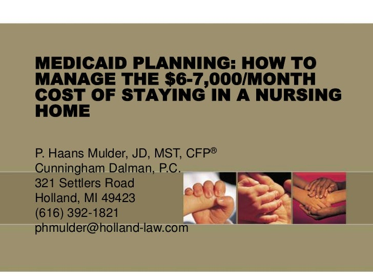 MEDICAID PLANNING: HOW TO MANAGE THE $6-7,000/MONTH COST OF STAYING IN A NURSING HOME  <br />P. Haans Mulder, JD, MST, CFP...