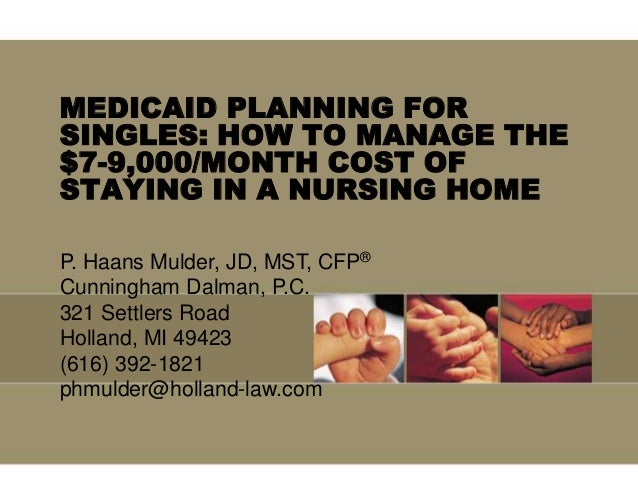 MEDICAID PLANNING FORSINGLES: HOW TO MANAGE THE$7-9,000/MONTH COST OFSTAYING IN A NURSING HOMEP. Haans Mulder, JD, MST, CF...