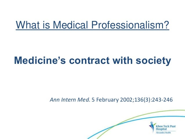 What is Medical Professionalism? Medicine's contract with society Ann Intern Med. 5 February 2002;136(3):243-246