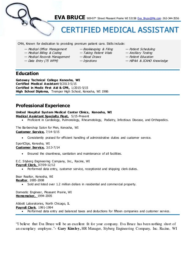 Certified Medical Assistant Resume  Eva Bruce. EVA BRUCE 909 97th Street  Pleasant Prairie WI 53158 Eva_Bruce@Me.com 262  Medical Assitant Resume