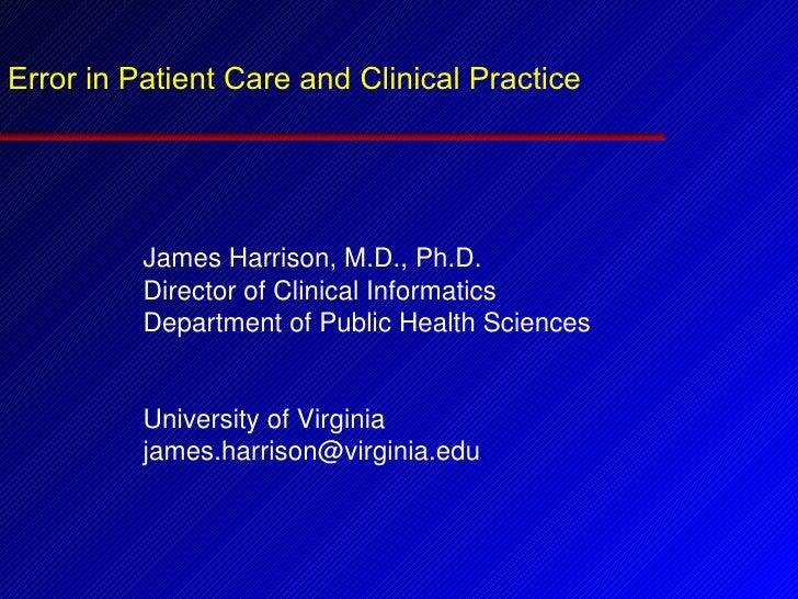 Error in Patient Care and Clinical Practice <ul><li>James Harrison, M.D., Ph.D. </li></ul><ul><li>Director of Clinical Inf...