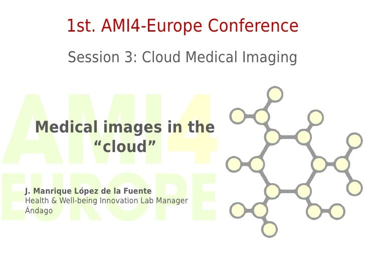 "1st. AMI4-Europe Conference           Session 3: Cloud Medical Imaging  Medical images in the        ""cloud""J. Manrique Ló..."