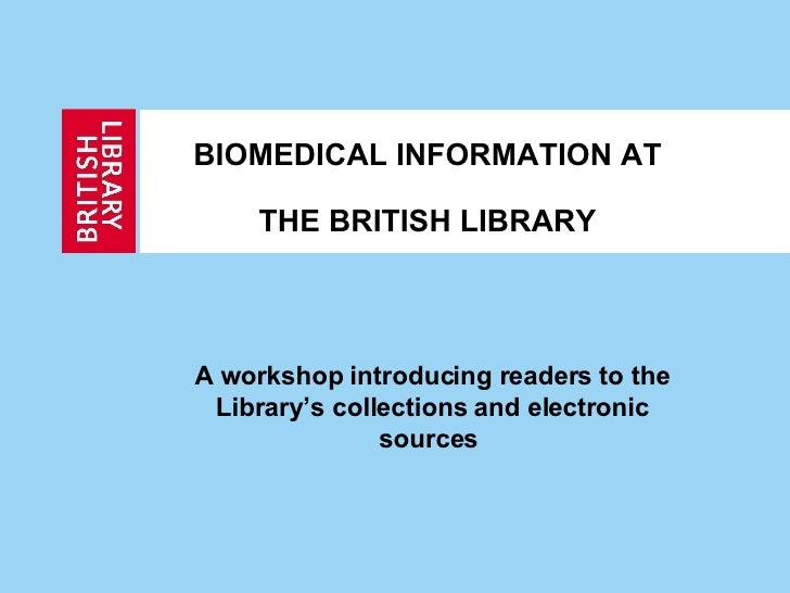 BIOMEDICAL INFORMATION AT   THE BRITISH LIBRARY A workshop introducing readers to the Library's collections and electronic...