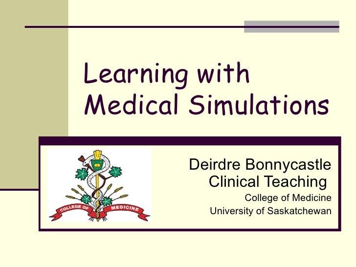 Learning with Medical Simulations Deirdre Bonnycastle Clinical Teaching  College of Medicine University of Saskatchewan