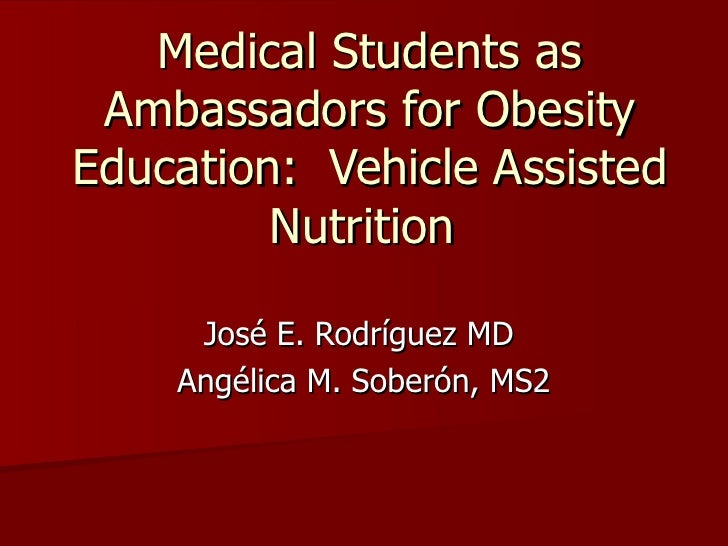 Medical Students as Ambassadors for Obesity Education:  Vehicle Assisted Nutrition  José E. Rodríguez MD  Angélica M. Sobe...
