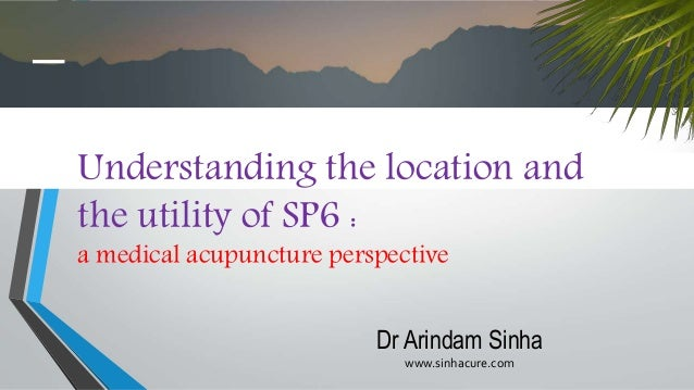Understanding the location and the utility of SP6 : a medical acupuncture perspective Dr Arindam Sinha www.sinhacure.com