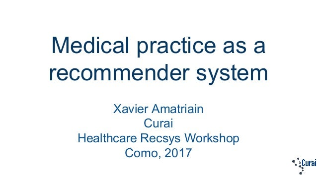 Medical practice as a recommender system Xavier Amatriain Curai Healthcare Recsys Workshop Como, 2017