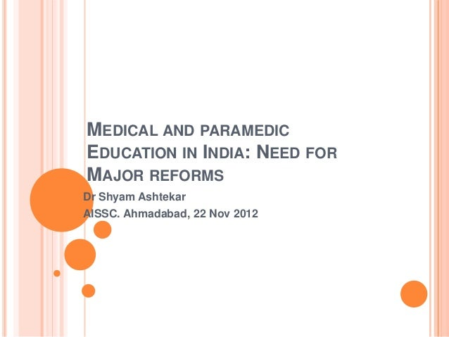 MEDICAL AND PARAMEDICEDUCATION IN INDIA: NEED FORMAJOR REFORMSDr Shyam AshtekarAISSC. Ahmadabad, 22 Nov 2012