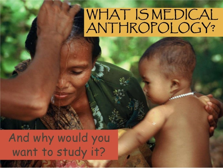 WHAT IS MEDICAL             ANTHROPOLOGY?And why would you want to study it?