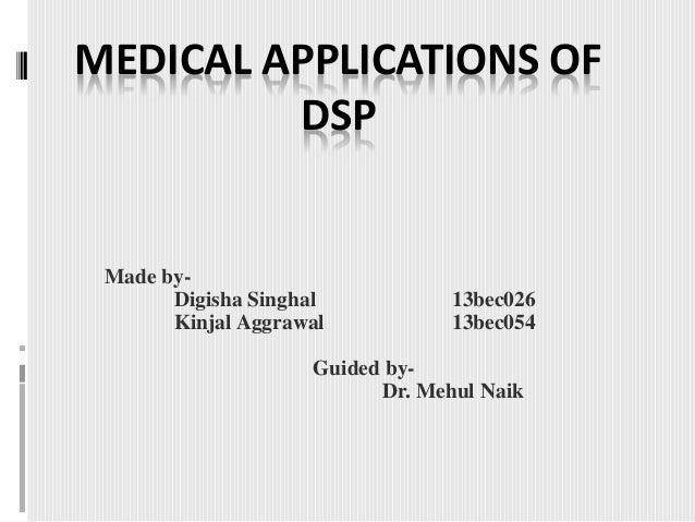 MEDICAL APPLICATIONS OF DSP Made by- Digisha Singhal 13bec026 Kinjal Aggrawal 13bec054 Guided by- Dr. Mehul Naik