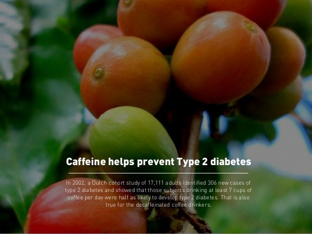 Caffeine helps prevent Type 2 diabetes  In 2002, a Dutch cohort study of 17,111 adults identified 306 new cases of  type 2...