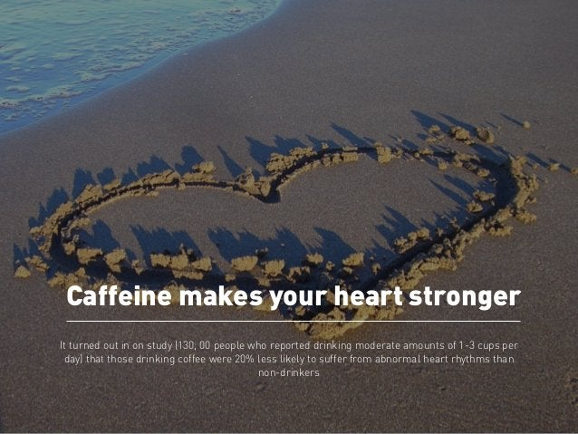 Caffeine makes your heart stronger  It turned out in on study (130, 00 people who reported drinking moderate amounts of 1-...