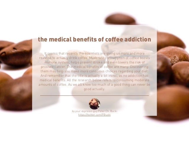 the medical benefits of coffee addiction  It seems that recently the scientists are giving us more and more  reasons to ac...