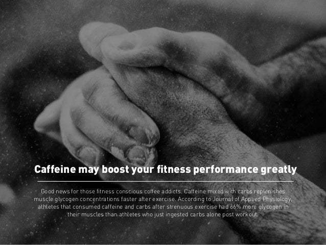 Caffeine may boost your fitness performance greatly  Good news for those fitness conscious coffee addicts. Caffeine mixed ...