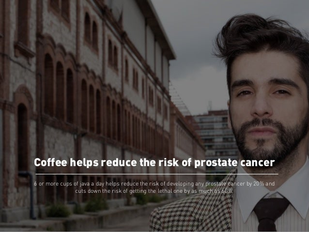 Coffee helps reduce the risk of prostate cancer  6 or more cups of java a day helps reduce the risk of developing any pros...
