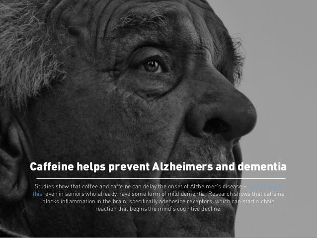 Caffeine helps prevent Alzheimers and dementia  Studies show that coffee and caffeine can delay the onset of Alzheimer's d...