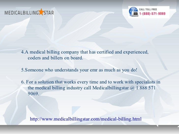 4.A medical billing company that has certified and experienced,   coders and billers on board.5.Someone who understands yo...