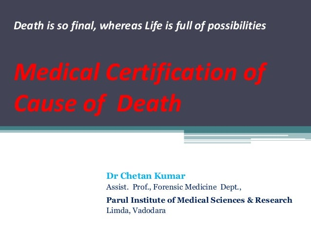 Death is so final, whereas Life is full of possibilities Medical Certification of Cause of Death Dr Chetan Kumar Assist. P...