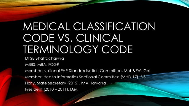 MEDICAL CLASSIFICATION CODE VS. CLINICAL TERMINOLOGY CODE Dr SB Bhattacharyya MBBS, MBA. FCGP Member, National EHR Standar...