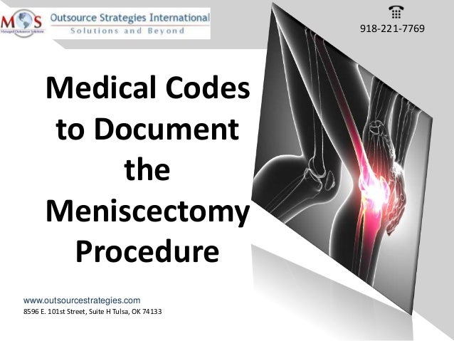 8596 E. 101st Street, Suite H Tulsa, OK 74133 www.outsourcestrategies.com Medical Codes to Document the Meniscectomy Proce...