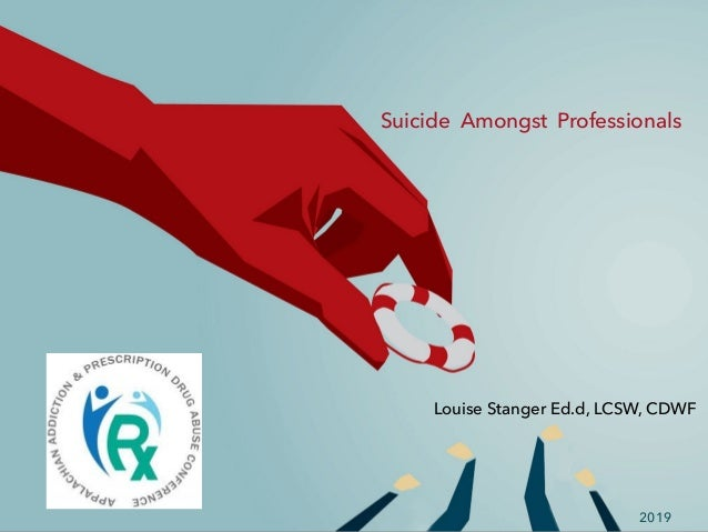 Suicide Amongst Professionals Louise Stanger Ed.d, LCSW, CDWF 2019