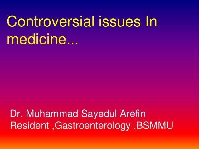 Controversial issues Inmedicine...Dr. Muhammad Sayedul ArefinResident ,Gastroenterology ,BSMMU