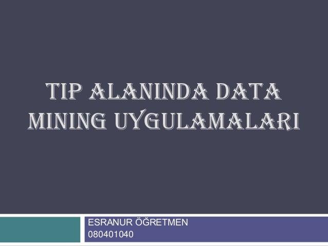TIP ALANINDA DATAMINING UYGULAMALARI    ESRANUR ÖĞRETMEN    080401040