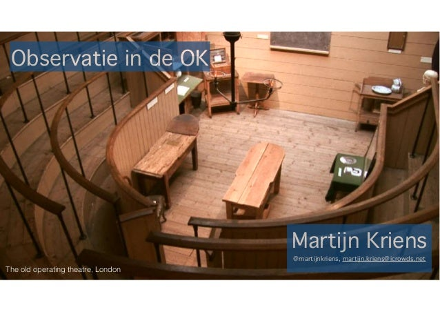 Observatie in de OK Martijn Kriens @martijnkriens, martijn.kriens@icrowds.net The old operating theatre, London