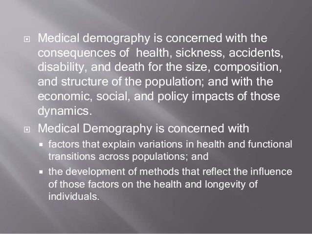  Medical demography is concerned with the consequences of health, sickness, accidents, disability, and death for the size...