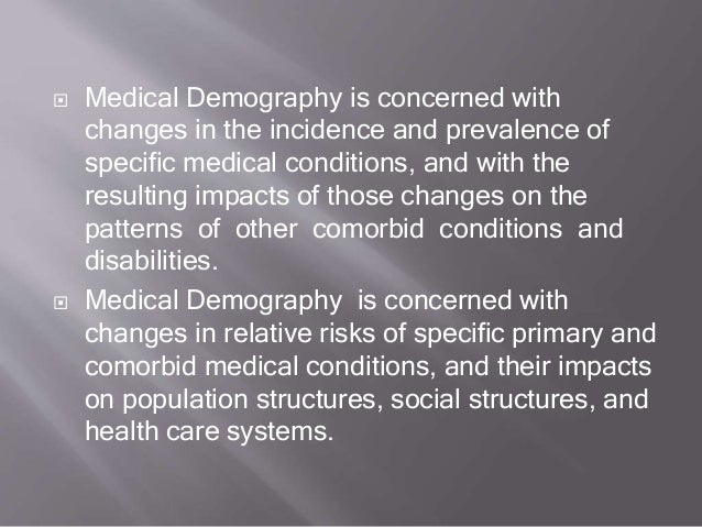  Medical Demography is concerned with changes in the incidence and prevalence of specific medical conditions, and with th...