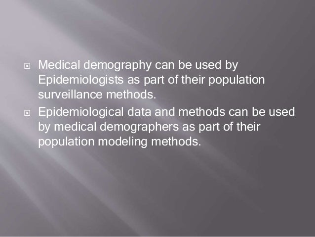  Medical demography can be used by Epidemiologists as part of their population surveillance methods.  Epidemiological da...