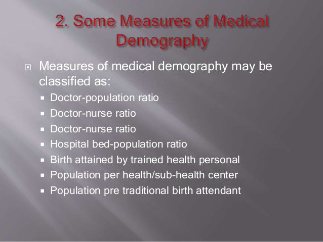  Measures of medical demography may be classified as:  Doctor-population ratio  Doctor-nurse ratio  Doctor-nurse ratio...