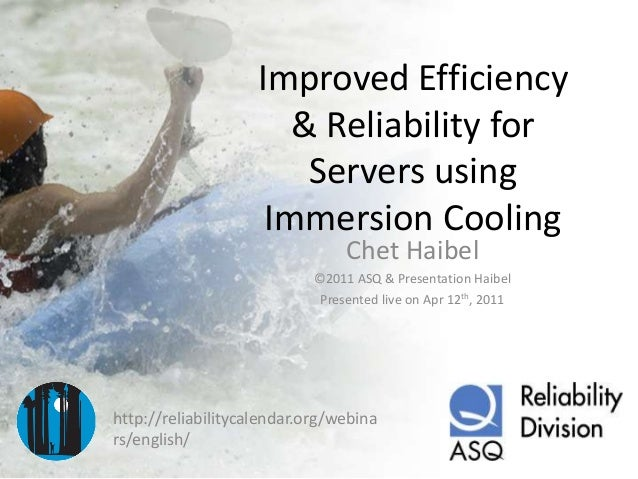Improved Efficiency & Reliability for Servers using Immersion Cooling Chet Haibel ©2011 ASQ & Presentation Haibel Presente...