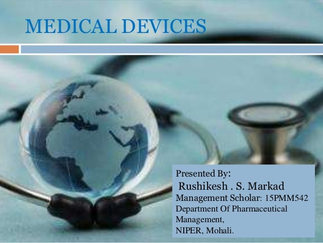 MEDICAL DEVICES Presented By: Rushikesh . S. Markad Management Scholar: 15PMM542 Department Of Pharmaceutical Management, ...