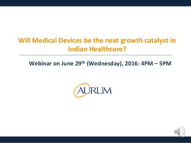 WillMedicalDevicesbethenextgrowthcatalystin IndianHealthcare? WebinaronJune29th(Wednesday),2016:4PM–5PM