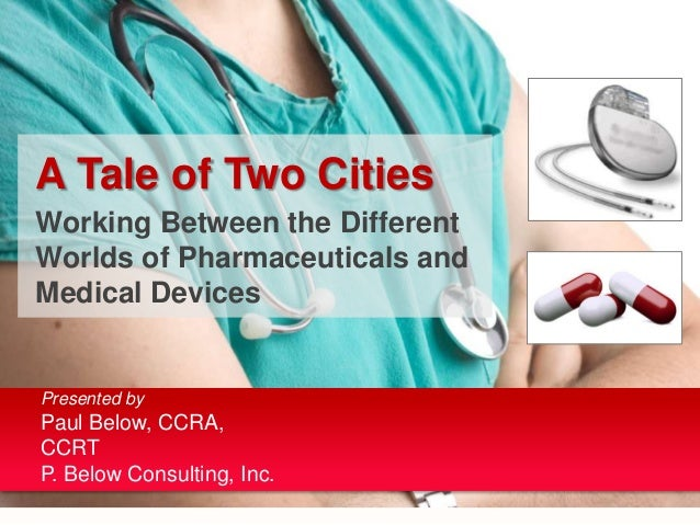 A Tale of Two CitiesWorking Between the DifferentWorlds of Pharmaceuticals andMedical DevicesPresented byPaul Below, CCRA,...