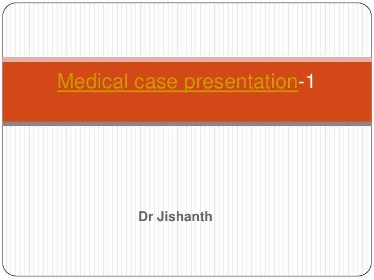 Medical case presentation-1        Dr Jishanth