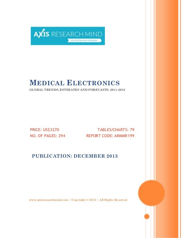 M EDICAL E LECTRONICS GLOBAL TRENDS, ESTIMATES AND FORECASTS, 2011-2018  PRICE: US$3270 NO. OF PAGES: 294  TABLES/CHARTS: ...