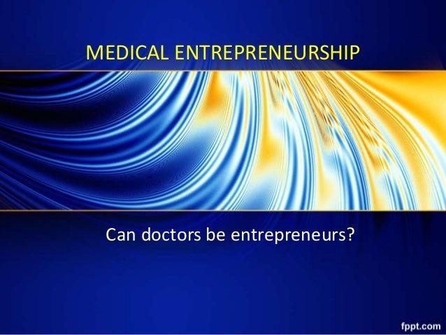 MEDICAL ENTREPRENEURSHIP Can doctors be entrepreneurs?
