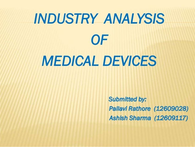 INDUSTRY ANALYSIS OF MEDICAL DEVICES Submitted by: Pallavi Rathore (12609028) Ashish Sharma (12609117)