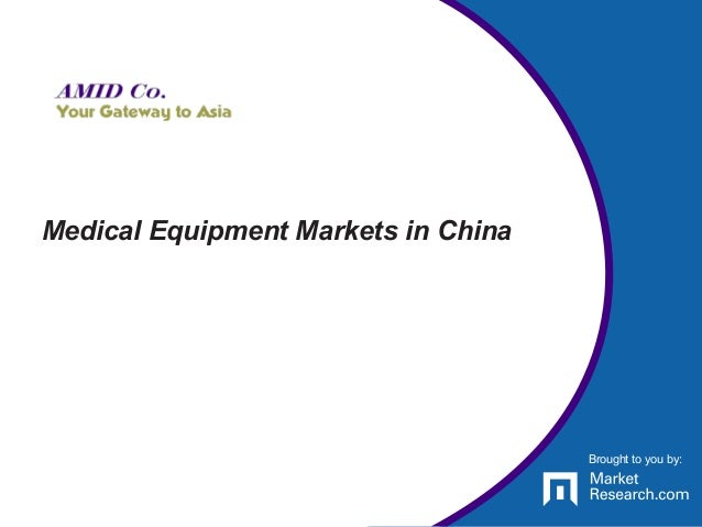 Brought to you by: Medical Equipment Markets in China Brought to you by: